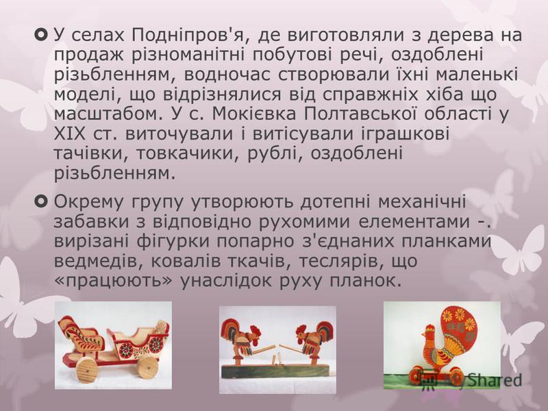 У селах Подніпров'я, де виготовляли з дерева на продаж різноманітні побутові речі, оздоблені різьбленням, водночас створювали їхні маленькі моделі, що відрізнялися від справжніх хіба що масштабом. У с. Мокієвка Полтавської області у XIX ст. виточувал