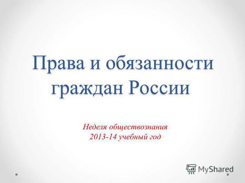 Права и обязанности граждан России Права и обязанности граждан России Неделя обществознания 2013-14 учебный год
