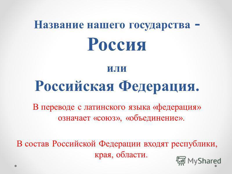В переводе с латинского языка «федерация» означает «союз», «объединение». В состав Российской Федерации входят республики, края, области. Название нашего государства - Россия или Российская Федерация.