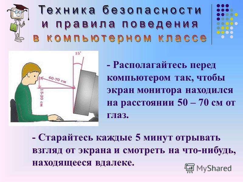- Располагайтесь перед компьютером так, чтобы экран монитора находился на расстоянии 50 – 70 см от глаз. - Старайтесь каждые 5 минут отрывать взгляд от экрана и смотреть на что-нибудь, находящееся вдалеке.