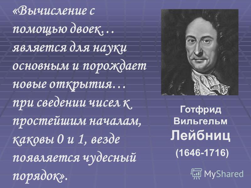 «Вычисление с помощью двоек… является для науки основным и порождает новые открытия… при сведении чисел к простейшим началам, каковы 0 и 1, везде появляется чудесный порядок». Готфрид Вильгельм Лейбниц (1646-1716)