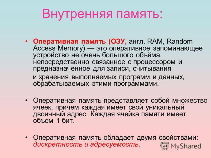 Внутренняя память: Оперативная память (ОЗУ, англ. RAM, Random Access Memory) это оперативное запоминающее устройство не очень большого объёма, непосредственно связанное с процессором и предназначенное для записи, считывания и хранения выполняемых про