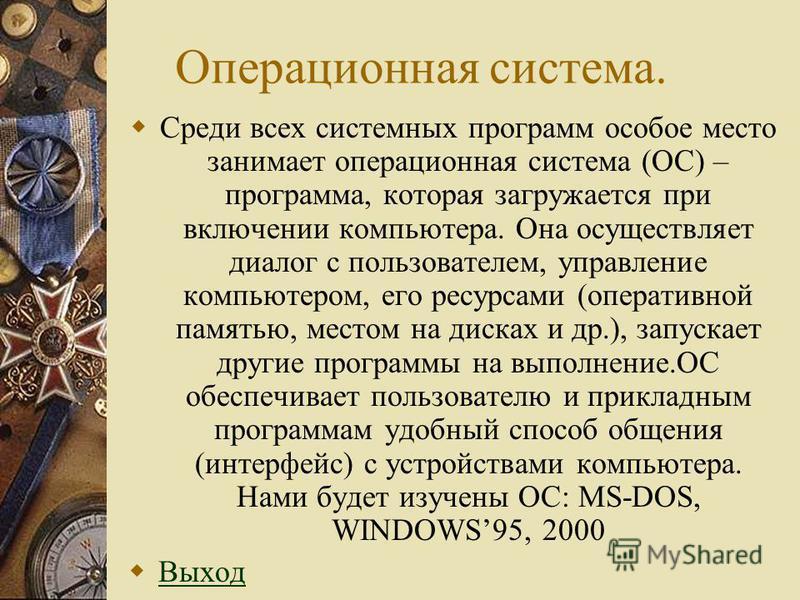 Операционная система. Среди всех системных программ особое место занимает операционная система (ОС) – программа, которая загружается при включении компьютера. Она осуществляет диалог с пользователем, управление компьютером, его ресурсами (оперативной