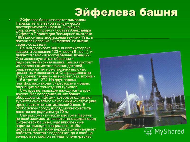 Эйфелева башня Эйфелева башня является символом Парижа и его главной туристической достопримечательностью. Она была сооружена по проекту Гюстава Александра Эйфеля в Париже для Всемирной выставки 1889 как символ достижений техники 19 в., и получила на