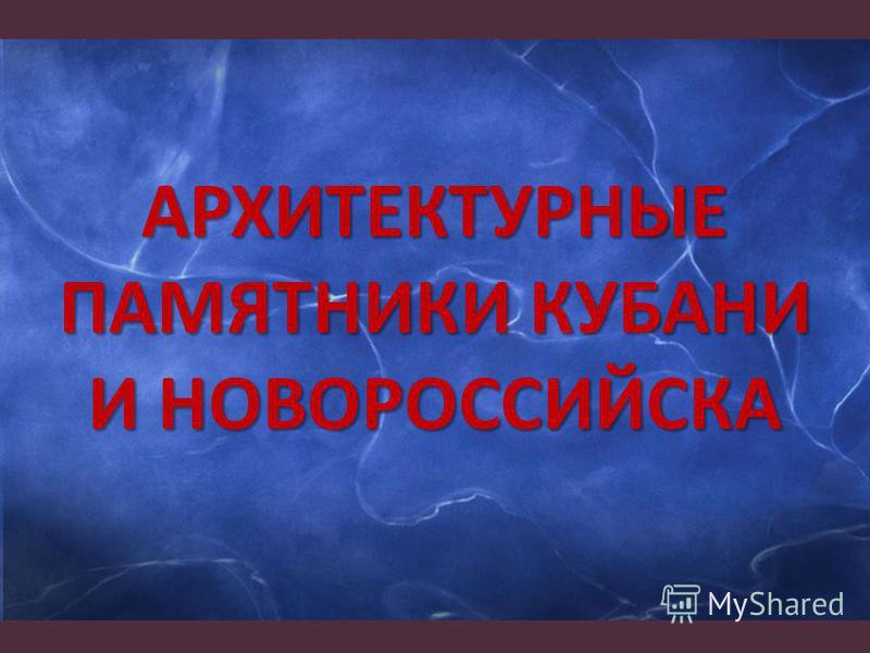 АРХИТЕКТУРНЫЕ ПАМЯТНИКИ КУБАНИ И НОВОРОССИЙСКА