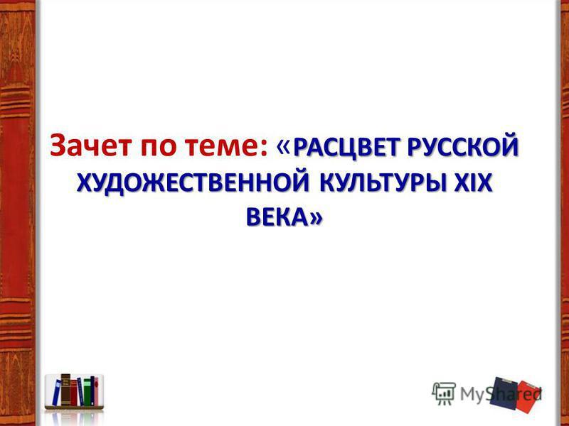 РАСЦВЕТ РУССКОЙ ХУДОЖЕСТВЕННОЙ КУЛЬТУРЫ XIX ВЕКА» Зачет по теме: « РАСЦВЕТ РУССКОЙ ХУДОЖЕСТВЕННОЙ КУЛЬТУРЫ XIX ВЕКА»