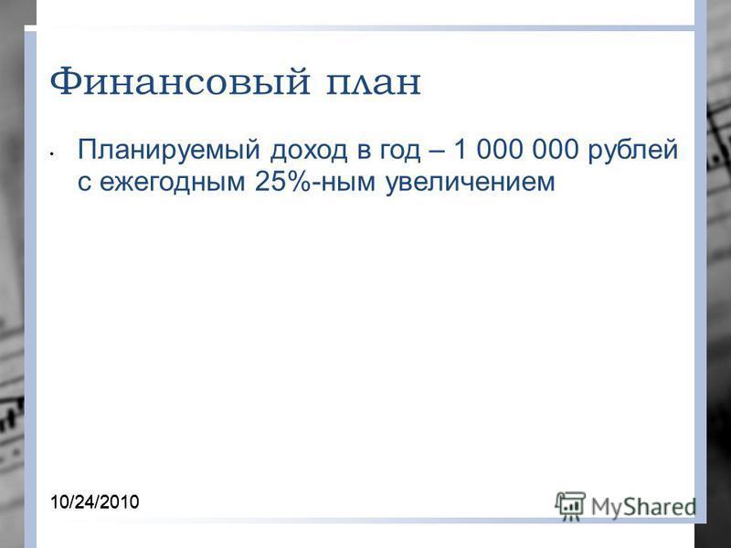 10/24/2010 Финансовый план Планируемый доход в год – 1 000 000 рублей с ежегодним 25%-ним увеличением