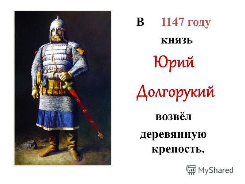 В 1147 году князь Юрий Долгорукий возвёл деревянную крепость.