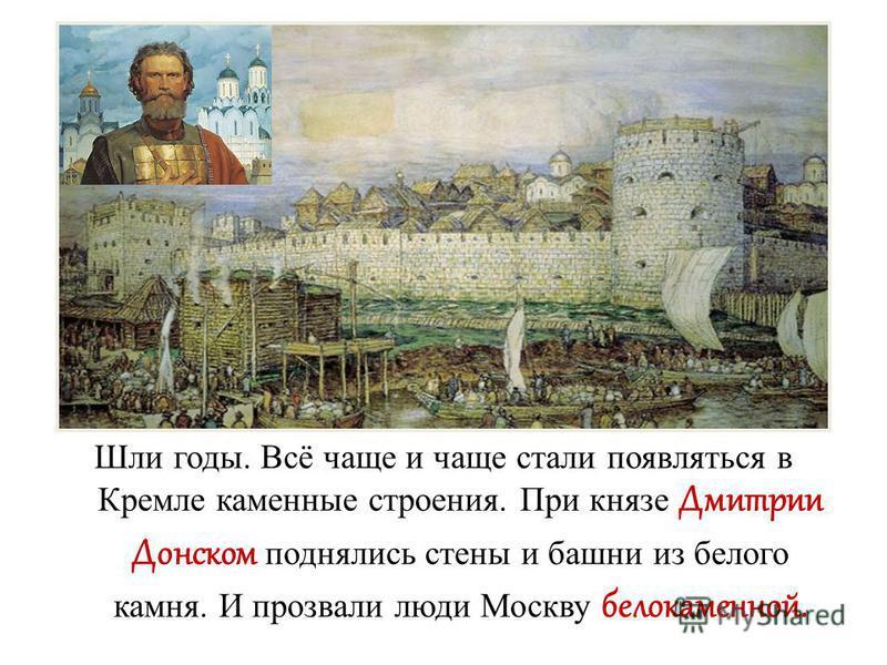 Шли годы. Всё чаще и чаще стали появляться в Кремле каменные строения. При князе Дмитрии Донском поднялись стены и башни из белого камня. И прозвали люди Москву белокаменной.