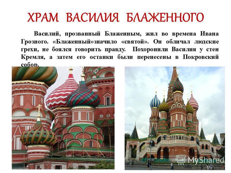 ХРАМ ВАСИЛИЯ БЛАЖЕННОГО Василий, прозванный Блаженным, жил во времена Ивана Грозного. «Блаженный»значило «святой». Он обличал людские грехи, не боялся говорить правду. Похоронили Василия у стен Кремля, а затем его останки были перенесены в Покровский