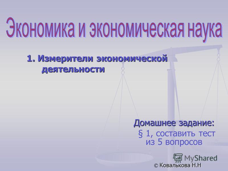 Домашнее задание: § 1, составить тест из 5 вопросов © Ковалькова Н.Н 1. Измерители экономической деятельности