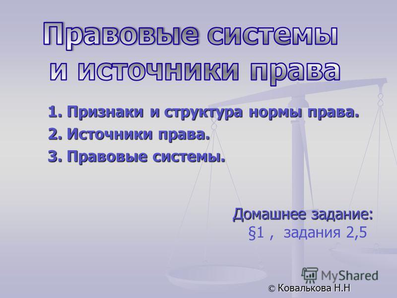Домашнее задание: §1, задания 2,5 © Ковалькова Н.Н 1. Признаки и структура нормы права. 2. Источники права. 3. Правовые системы.