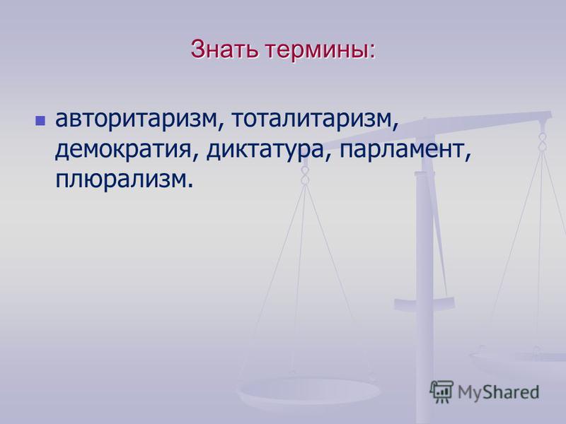 Знать термины: авторитаризм, тоталитаризм, демократия, диктатура, парламент, плюрализм.