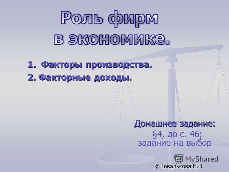 Домашнее задание: §4, до с. 46; задание на выбор © Ковалькова Н.Н 1. Факторы производства. 2. Факторные доходы.