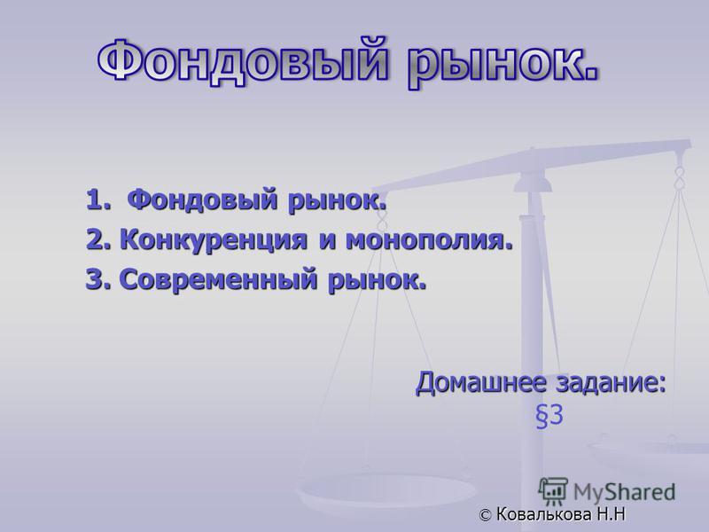 Домашнее задание: §3 © Ковалькова Н.Н 1. Фондовый рынок. 2. Конкуренция и монополия. 3. Современный рынок.