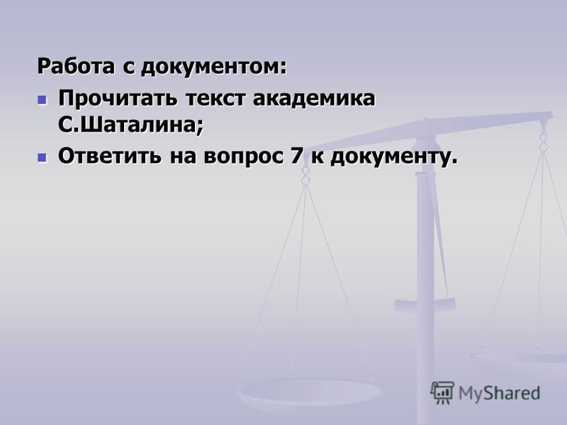 Работа с документом: Прочитать текст академика С.Шаталина; Прочитать текст академика С.Шаталина; Ответить на вопрос 7 к документу. Ответить на вопрос 7 к документу.