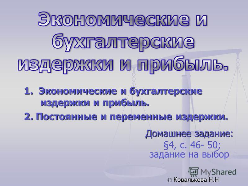 Домашнее задание: §4, с. 46- 50; задание на выбор © Ковалькова Н.Н 1. Экономические и бухгалтерские издержки и прибыль. 2. Постоянные и переменные издержки.