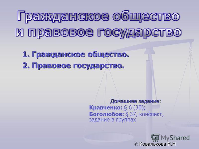 © Ковалькова Н.Н 1. Гражданское общество. 2. Правовое государство. Домашнее задание: Кравченко: § 6 (30); Боголюбов: § 37, конспект, задание в группах