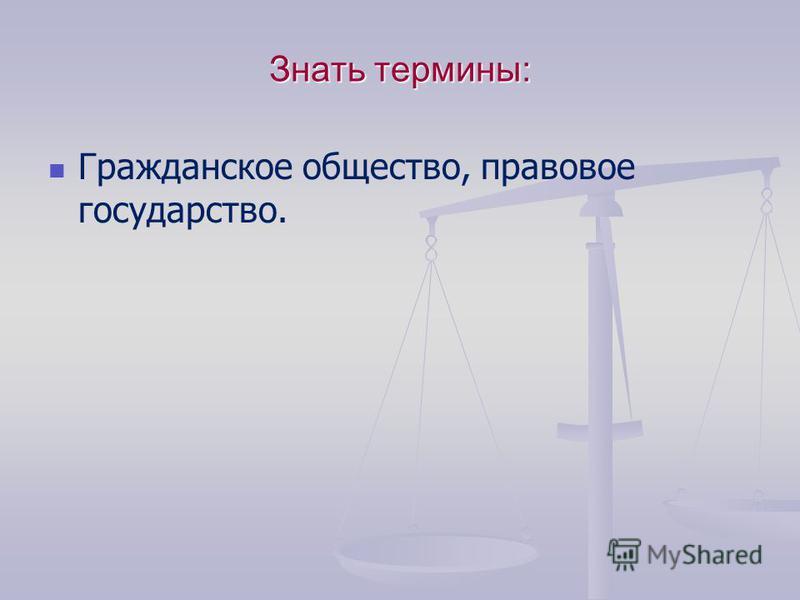 Знать термины: Гражданское общество, правовое государство.