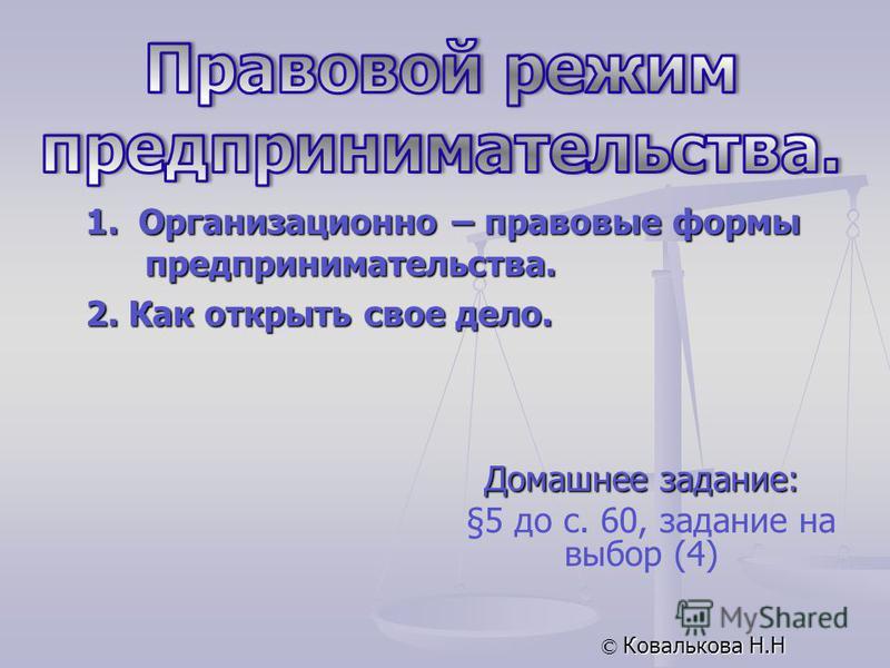Домашнее задание: §5 до с. 60, задание на выбор (4) © Ковалькова Н.Н 1. Организационно – правовые формы предпринимательства. 2. Как открыть свое дело.