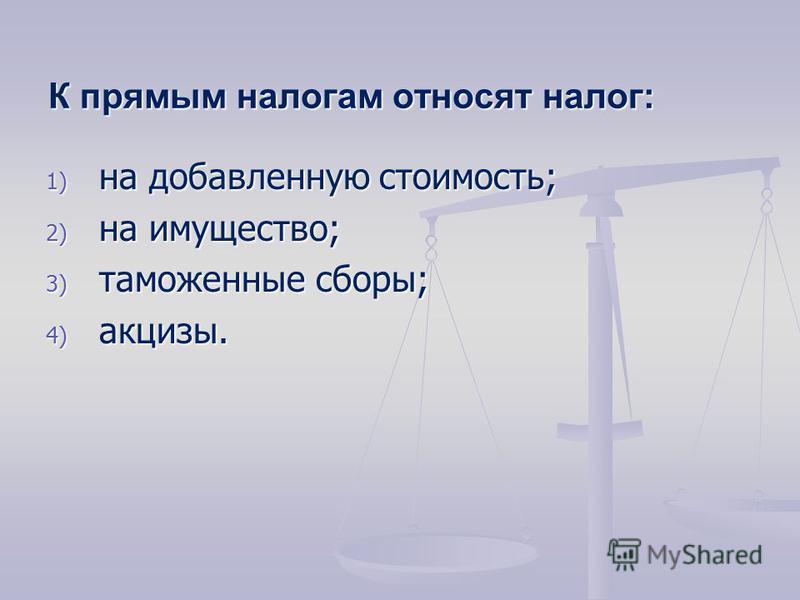 К прямым налогам относят налог: 1) на добавленную стоимость; 2) на имущество; 3) таможенные сборы; 4) акцизы.