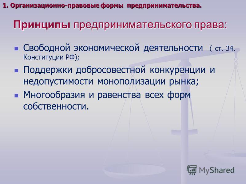 Принципы предпринимательского права: Свободной экономической деятельности ( ст. 34. Конституции РФ); Поддержки добросовестной конкуренции и недопустимости монополизации рынка; Многообразия и равенства всех форм собственности. 1. Организационно-правов