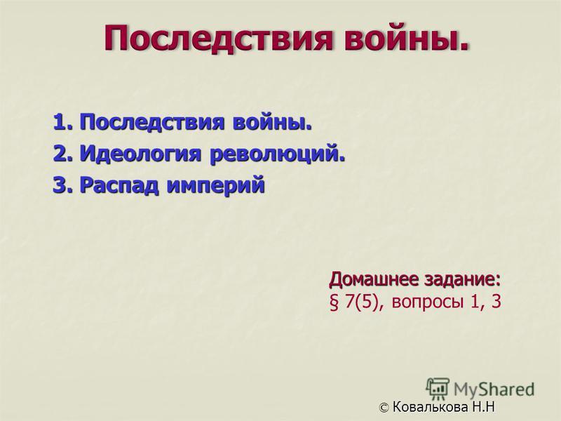 Домашнее задание: § 7(5), вопросы 1, 3 © Ковалькова Н.Н 1. Последствия войны. 2. Идеология революций. 3. Распад империй