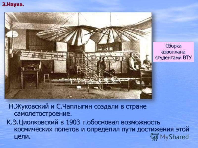 Н.Жуковский и С.Чаплыгин создали в стране самолетостроение. Н.Жуковский и С.Чаплыгин создали в стране самолетостроение. К.Э.Циолковский в 1903 г.обосновал возможность космических полетов и определил пути достижения этой цели. Сборкааэроплана студента