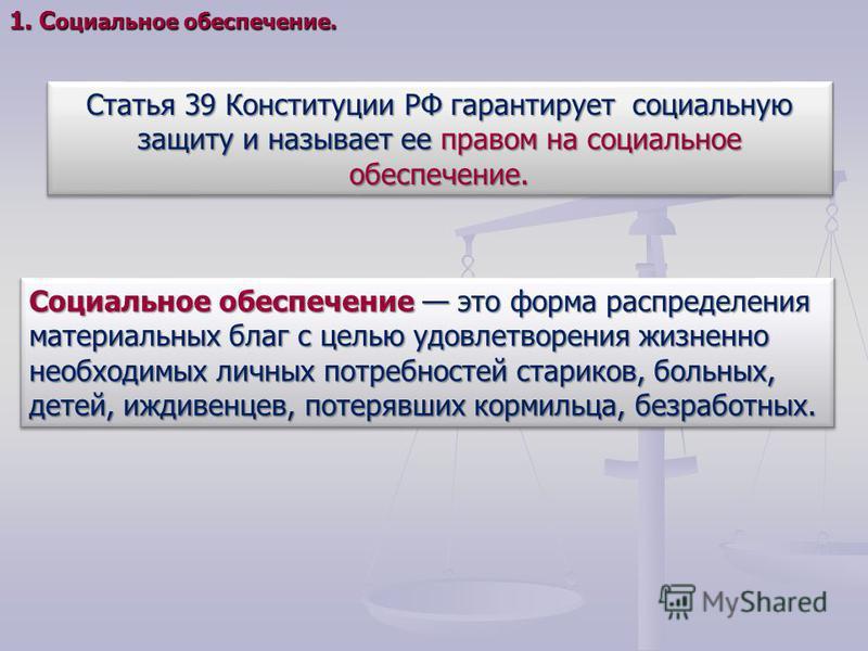 Статья 39 Конституции РФ гарантирует социальную защиту и называет ее правом на социальное обеспечение. Социальное обеспечение это форма распределения материальных благ с целью удовлетворения жизненно необходимых личных потребностей стариков, больных,