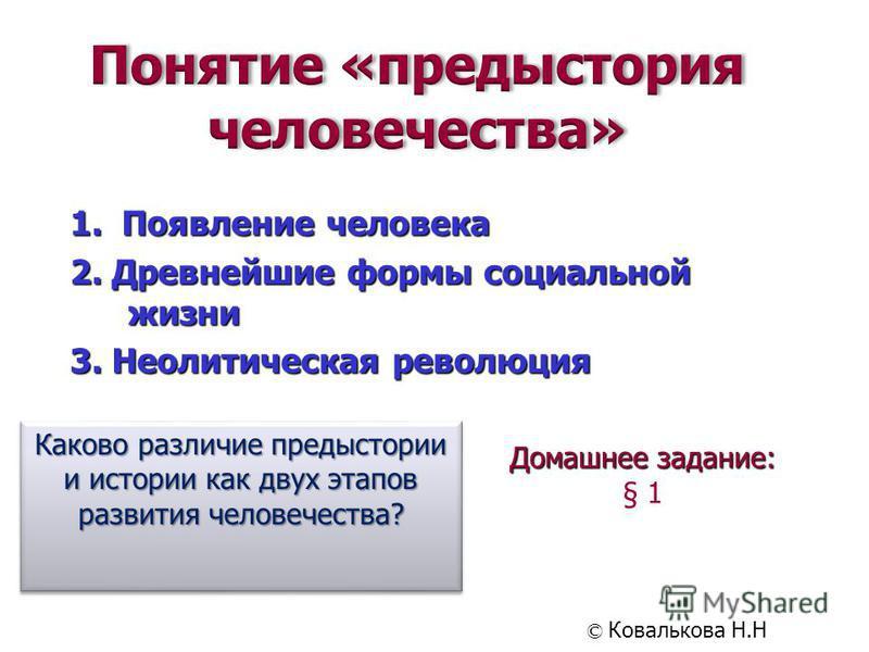 Домашнее задание: § 1 © Ковалькова Н.Н 1. Появление человека 2. Древнейшие формы социальной жизни 3. Неолитическая революция Каково различие предыстории и истории как двух этапов развития человечества?