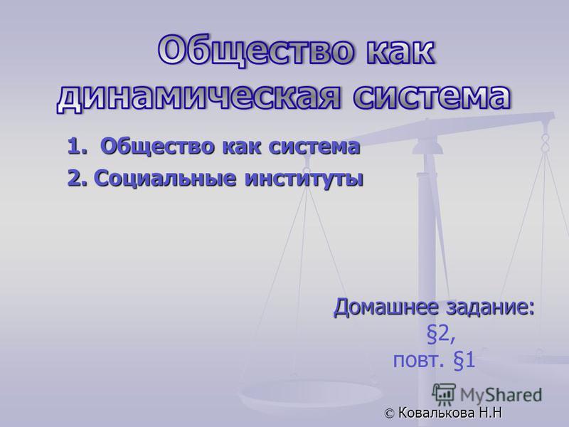 Домашнее задание: §2, повт. §1 © Ковалькова Н.Н 1. Общество как система 2. Социальные институты