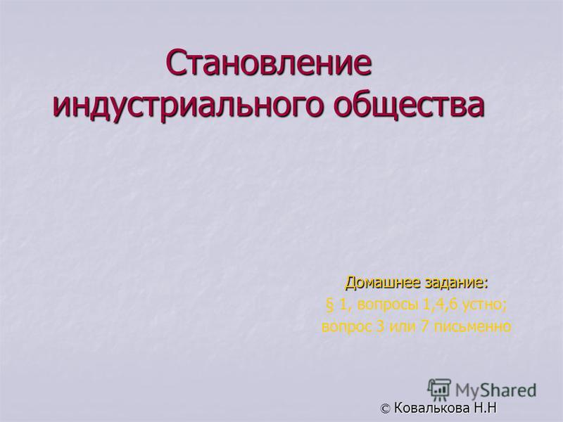 Становление индустриального общества Домашнее задание: § 1, вопросы 1,4,6 устно; вопрос 3 или 7 письменно © Ковалькова Н.Н