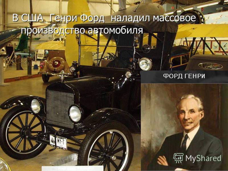 В США Генри Форд наладил массовое производство автомобиля