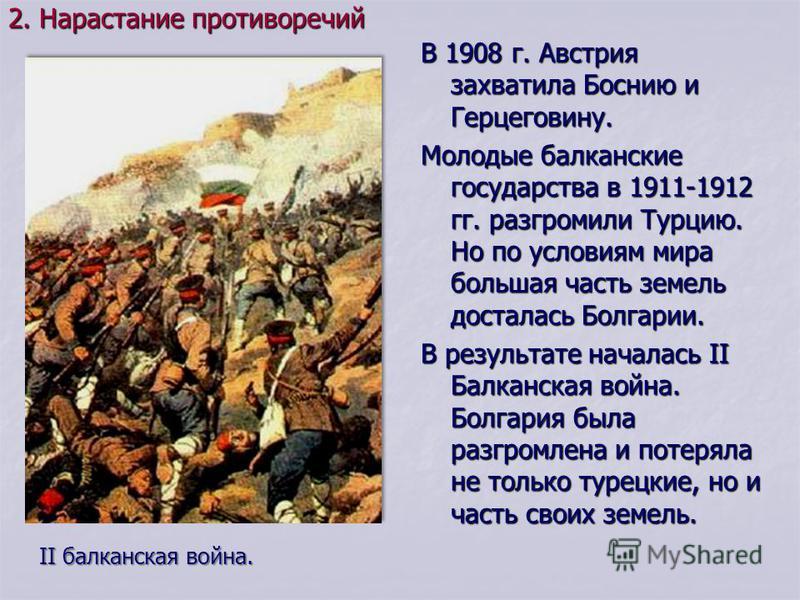 В 1908 г. Австрия захватила Боснию и Герцеговину. Молодые балканские государства в 1911-1912 гг. разгромили Турцию. Но по условиям мира большая часть земель досталась Болгарии. В результате началась II Балканская война. Болгария была разгромлена и по