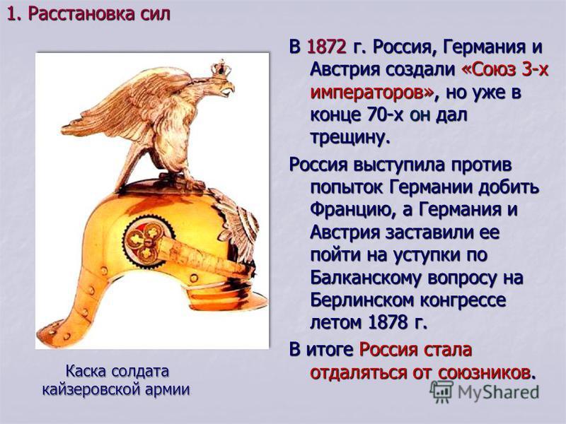 В 1872 г. Россия, Германия и Австрия создали «Союз 3-х императоров», но уже в конце 70-х он дал трещину. Россия выступила против попыток Германии добить Францию, а Германия и Австрия заставили ее пойти на уступки по Балканскому вопросу на Берлинском