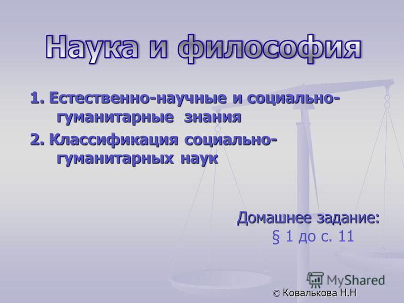 Домашнее задание: § 1 до с. 11 © Ковалькова Н.Н 1. Естественно-научные и социально- гуманитарные знания 2. Классификация социально- гуманитарных наук