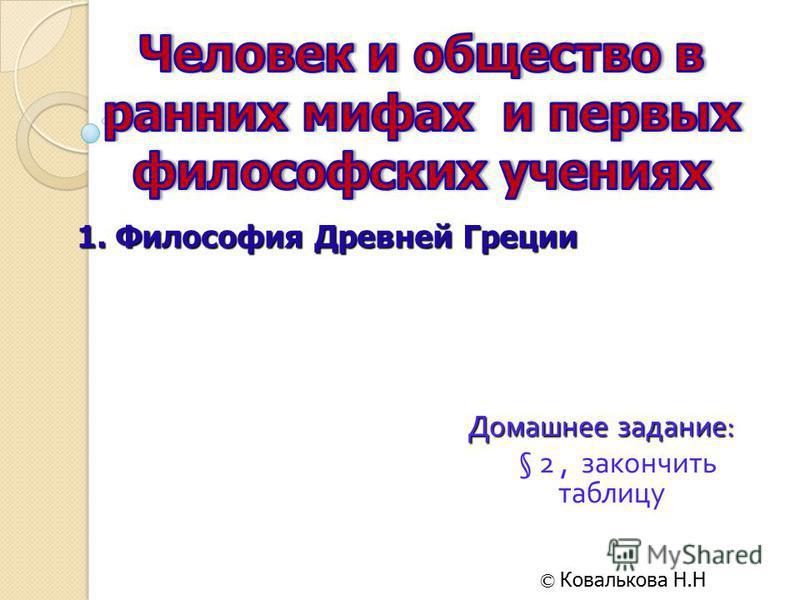 Домашнее задание : § 2, закончить таблицу © Ковалькова Н.Н 1. Философия Древней Греции