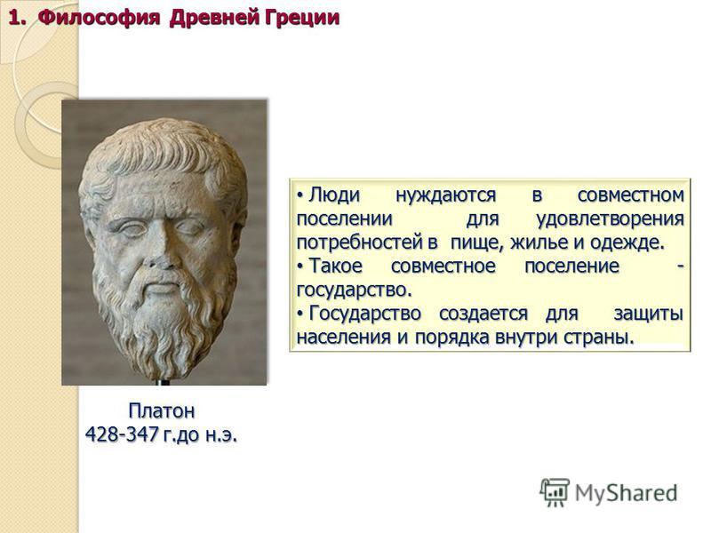 Платон 428-347 г.до н.э. 1. Философия Древней Греции Люди нуждаются в совместном поселении для удовлетворения потребностей в пище, жилье и одежде. Люди нуждаются в совместном поселении для удовлетворения потребностей в пище, жилье и одежде. Такое сов