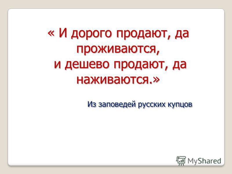 « И дорого продают, да проживаются, и дешево продают, да наживаются.» и дешево продают, да наживаются.» Из заповедей русских купцов