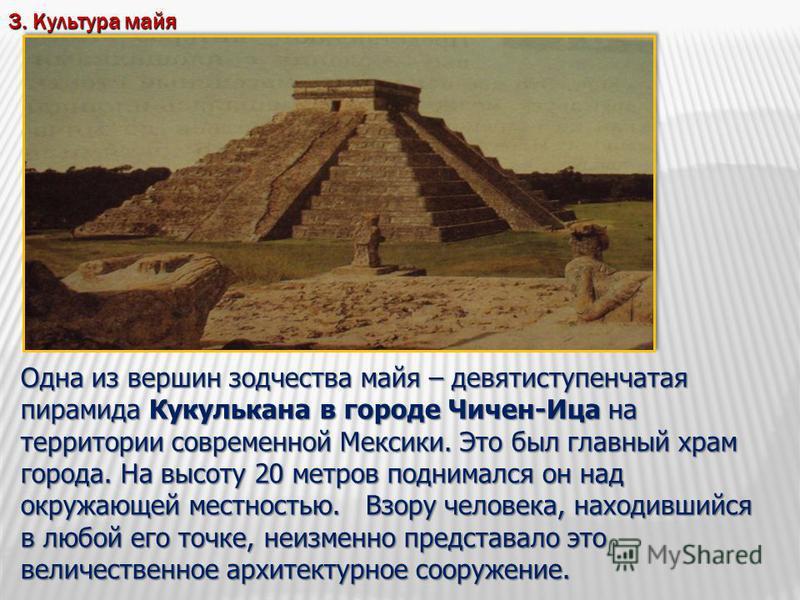 3. Культура майя Одна из вершин зодчества майя – девятиступенчатая пирамида Кукулькана в городе Чичен-Ица на территории современной Мексики. Это был главный храм города. На высоту 20 метров поднимался он над окружающей местностью. Взору человека, нах