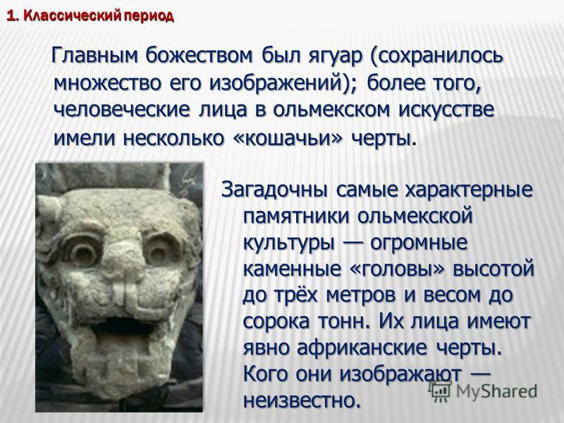 Главным божеством был ягуар (сохранилось множество его изображений); более того, человеческие лица в ольмекском искусстве имели несколько «кошачьи» черты Главным божеством был ягуар (сохранилось множество его изображений); более того, человеческие ли
