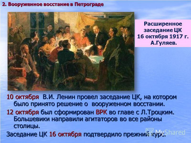 10 октября В.И. Ленин провел заседание ЦК, на котором было принято решение о вооруженном восстании. 12 октября был сформирован ВРК во главе с Л.Троцким. Большевики направили агитаторов во все районы столицы. Заседание ЦК 16 октября подтвердило прежни