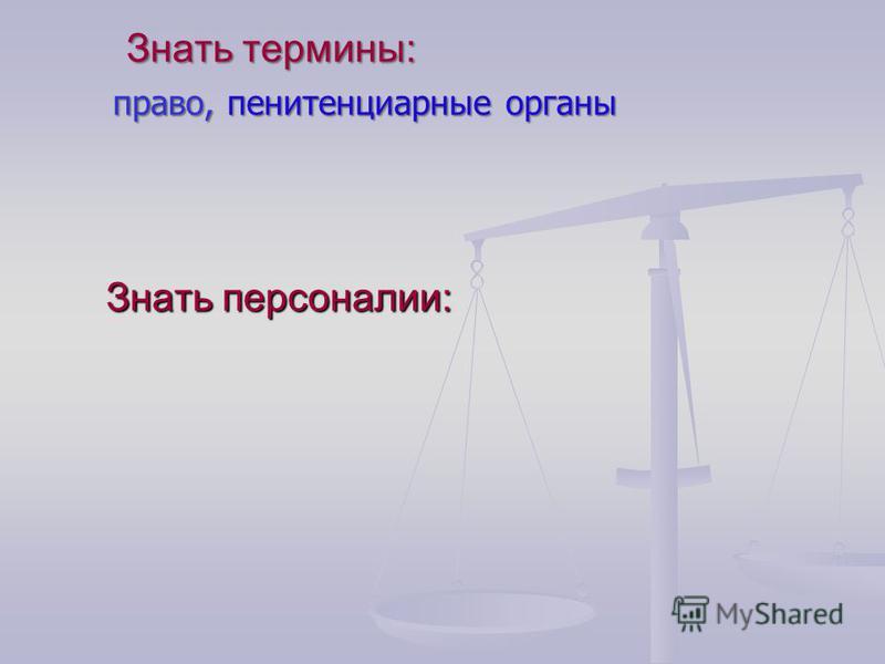 Знать термины: право, пенитенциарные органы Знать персоналии: