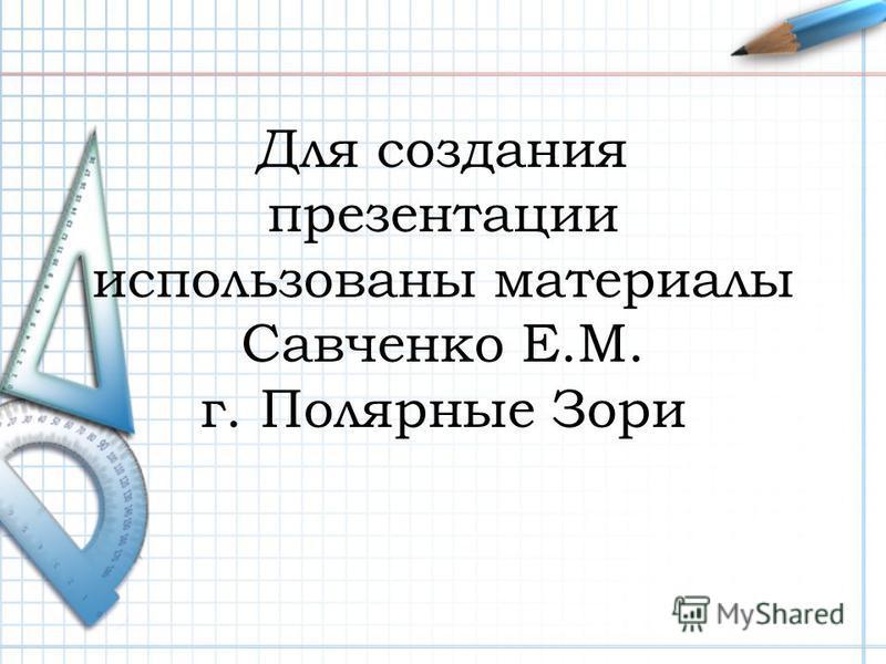 Для создания презентации использованы материалы Савченко Е.М. г. Полярные Зори