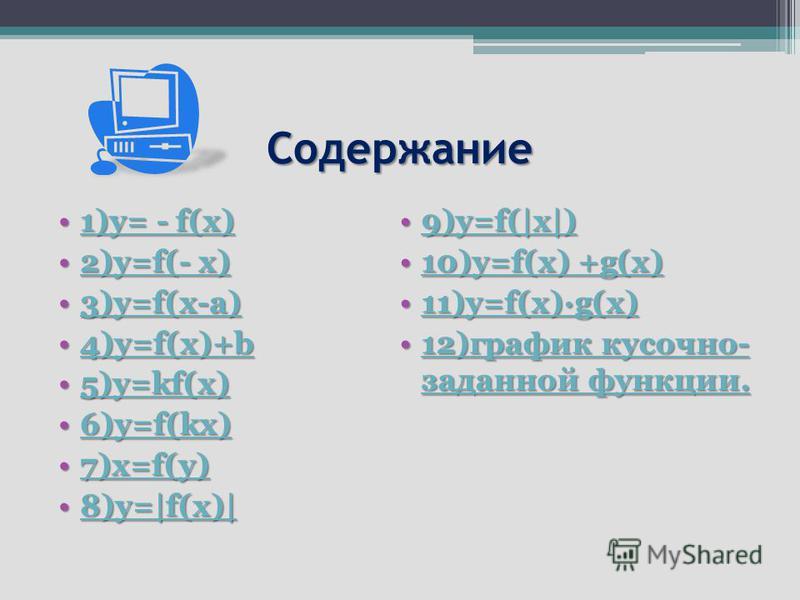 Содержание 1)y= - f(x)1)y= - f(x)1)y= - f(x)1)y= - f(x) 2)y=f(- x)2)y=f(- x)2)y=f(- x)2)y=f(- x) 3)y=f(x-a)3)y=f(x-a)3)y=f(x-a) 4)y=f(x)+b4)y=f(x)+b4)y=f(x)+b 5)y=kf(x)5)y=kf(x)5)y=kf(x) 6)y=f(kx)6)y=f(kx)6)y=f(kx) 7)x=f(y)7)x=f(y)7)x=f(y) 8)y=|f(x)|