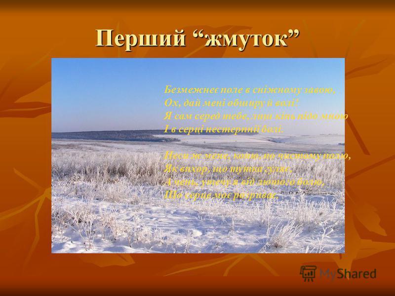 Перший жмуток Безмежнеє поле в сніжному завою, Ох, дай мені обширу й волі! Я сам серед тебе, лиш кінь підо мною І в серці нестерпнії болі. Неси ж мене, коню, по чистому полю, Як вихор, що тутка гуляє, А чень, утечу я від лютого болю, Що серце моє роз
