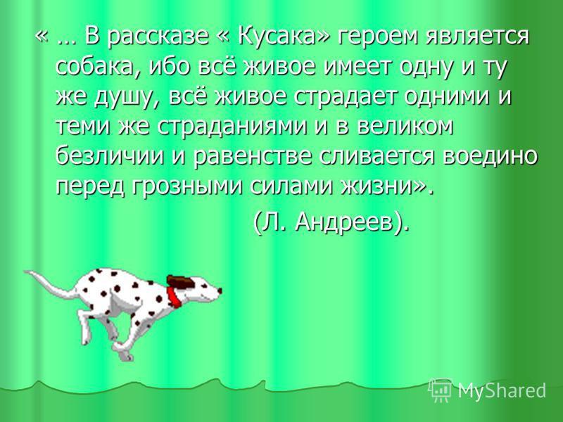 « … В рассказе « Кусака» героем является собака, ибо всё живое имеет одну и ту же душу, всё живое страдает одними и теми же страданиями и в великом безличии и равенстве сливается воедино перед грозными силами жизни». (Л. Андреев). (Л. Андреев).