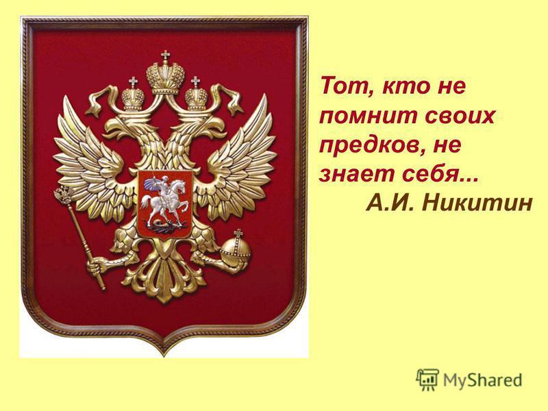 Тот, кто не помнит своих предков, не знает себя... А.И. Никитин
