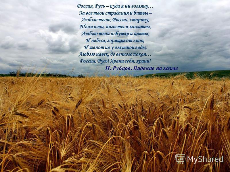 Россия, Русь – куда я ни взгляну… За все твои страдания и битвы – Люблю твою, Россия, старину, Твои огни, погосты и молитвы, Люблю твои избушки и цветы, И небеса, горящие от зноя, И шепот ив у мутной воды, Люблю навек, до вечного покоя… Россия, Русь!