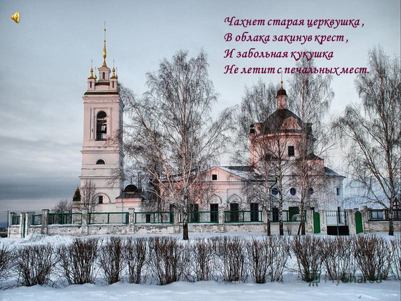 Чахнет старая церквушка, В облака закинув крест, И забольная кукушка Не летит с печальных мест.